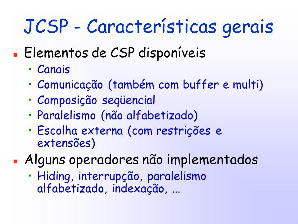 JCSP - Características gerais Elementos de CSP disponíveis Canais Comunicação (também com buffer e multi) Composição seqüencial Paralelismo (não alfabetizado) Escolha externa (com restrições e extensões) Alguns operadores não implementados Hiding, interrupção, paralelismo alfabetizado, indexação,...
