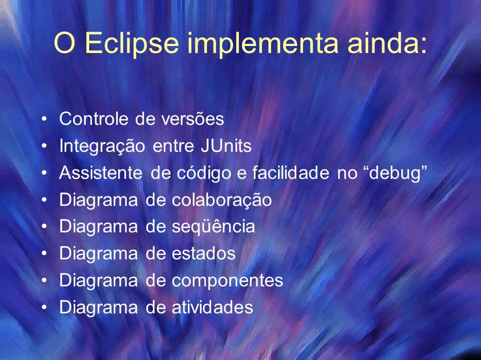 """O Eclipse implementa ainda: Controle de versões Integração entre JUnits Assistente de código e facilidade no """"debug"""" Diagrama de colaboração Diagrama"""
