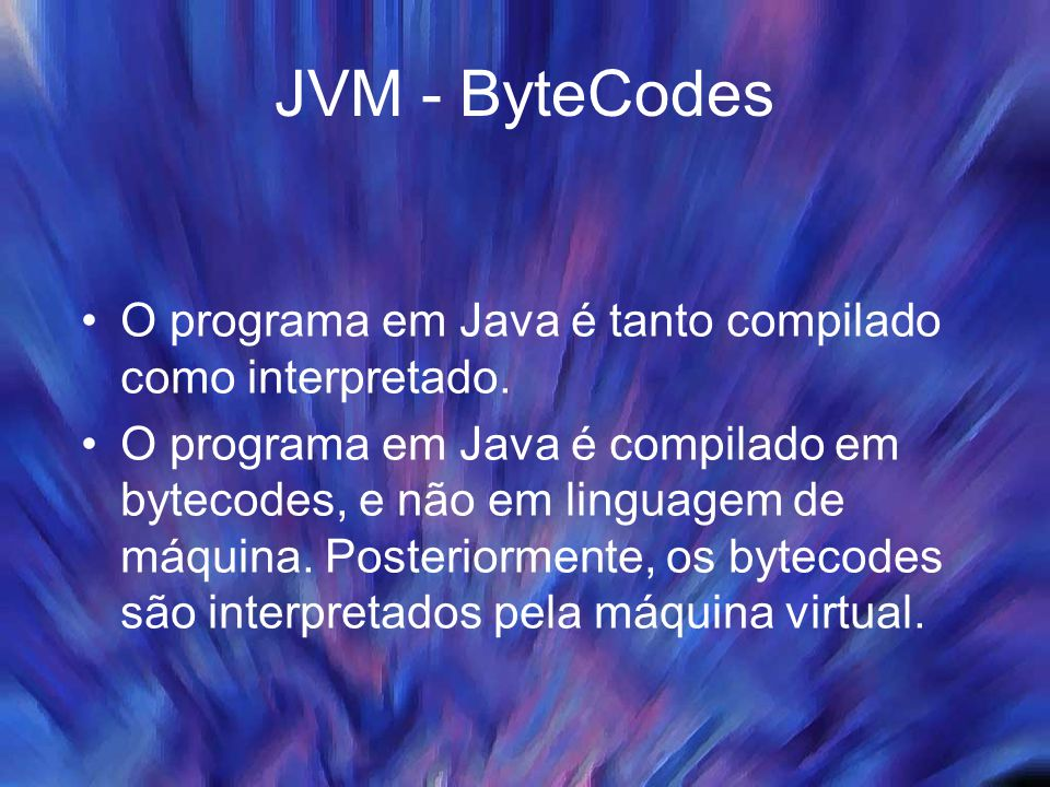 JVM - ByteCodes Código em Java Código em bytecodes JMV-Programa rodando