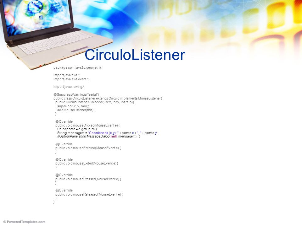 CirculoListener package com.java2d.geometria; import java.awt.*; import java.awt.event.*; import javax.swing.*; @SuppressWarnings( serial )‏ public class CirculoListener extends Circulo implements MouseListener { public CirculoListener(Color cor, int x, int y, int raio) { super(cor, x, y, raio); addMouseListener(this); } @Override public void mouseClicked(MouseEvent e) { Point ponto = e.getPoint(); String mensagem = Coordenada (x,y): + ponto.x + , + ponto.y; JOptionPane.showMessageDialog(null, mensagem); } @Override public void mouseEntered(MouseEvent e) { } @Override public void mouseExited(MouseEvent e) { } @Override public void mousePressed(MouseEvent e) { } @Override public void mouseReleased(MouseEvent e) { }