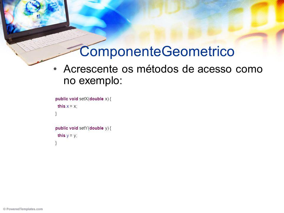 ComponenteGeometrico Acrescente os métodos de acesso como no exemplo: public void setX(double x) { this.x = x; } public void setY(double y) { this.y = y; }