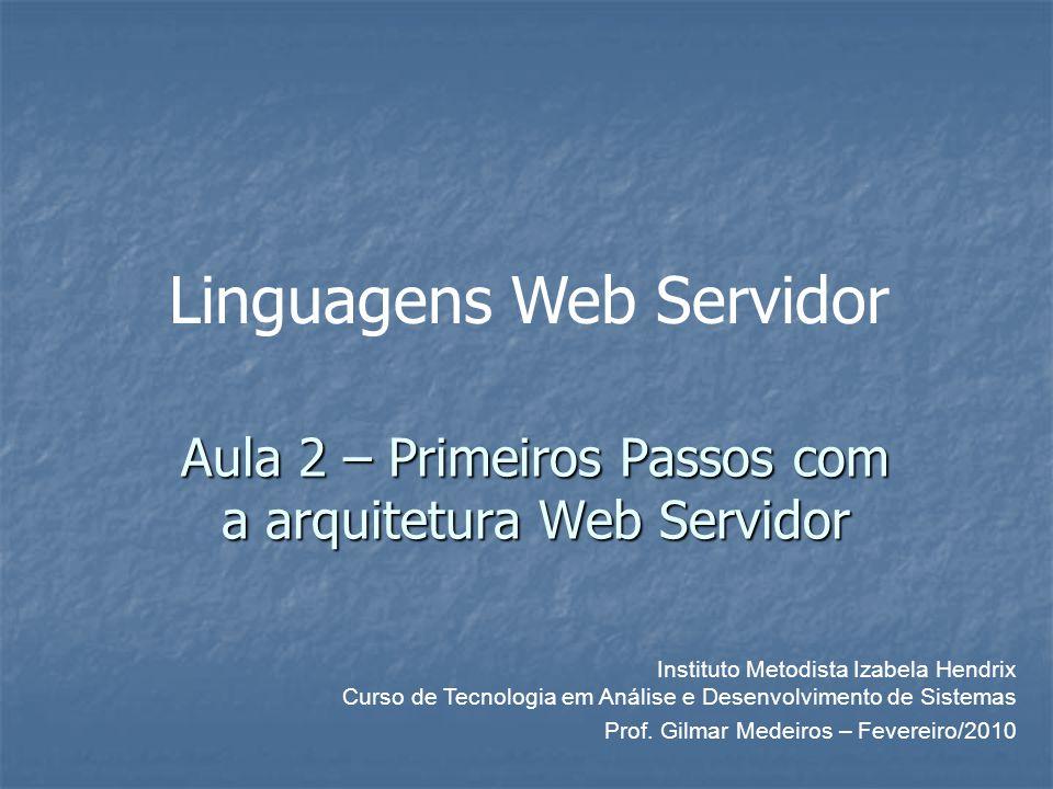 Aula 2 – Primeiros Passos com a arquitetura Web Servidor Instituto Metodista Izabela Hendrix Curso de Tecnologia em Análise e Desenvolvimento de Sistemas Prof.