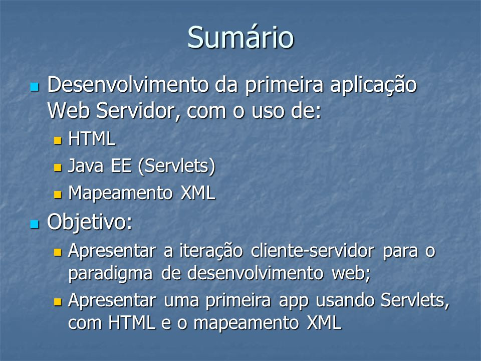 Sumário Desenvolvimento da primeira aplicação Web Servidor, com o uso de: Desenvolvimento da primeira aplicação Web Servidor, com o uso de: HTML HTML Java EE (Servlets) Java EE (Servlets) Mapeamento XML Mapeamento XML Objetivo: Objetivo: Apresentar a iteração cliente-servidor para o paradigma de desenvolvimento web; Apresentar a iteração cliente-servidor para o paradigma de desenvolvimento web; Apresentar uma primeira app usando Servlets, com HTML e o mapeamento XML Apresentar uma primeira app usando Servlets, com HTML e o mapeamento XML