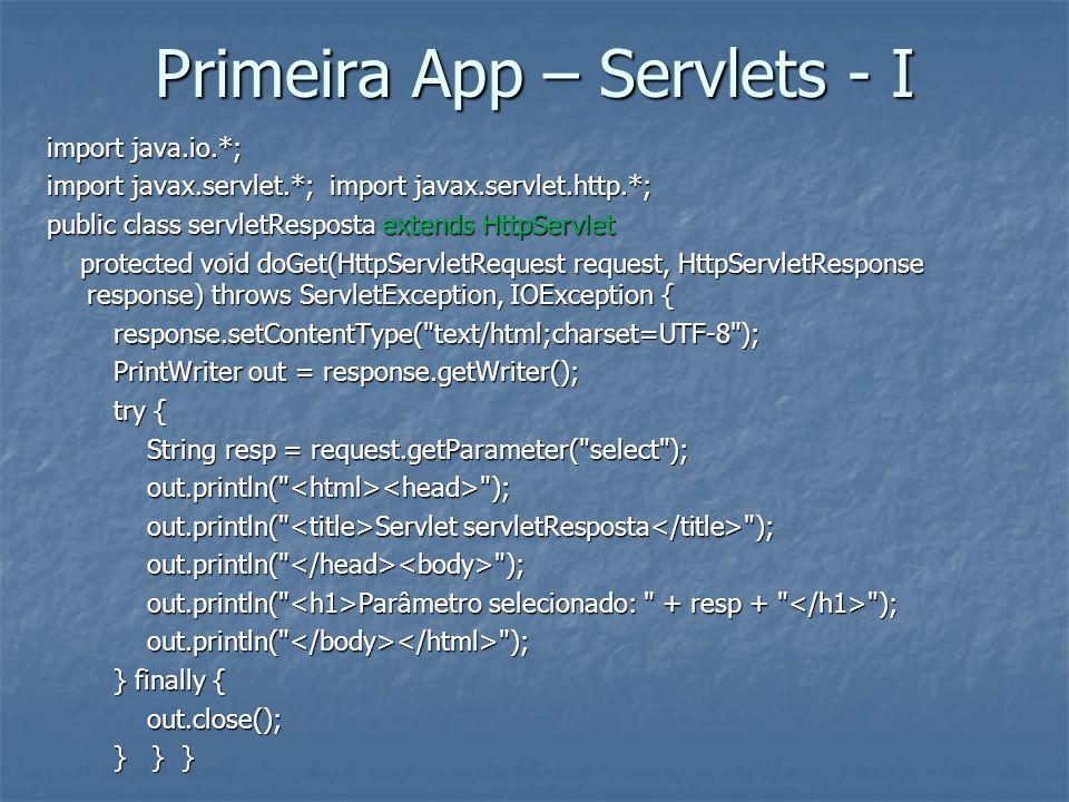Primeira App – Servlets - I import java.io.*; import javax.servlet.*; import javax.servlet.http.*; public class servletResposta extends HttpServlet protected void doGet(HttpServletRequest request, HttpServletResponse response) throws ServletException, IOException { protected void doGet(HttpServletRequest request, HttpServletResponse response) throws ServletException, IOException { response.setContentType( text/html;charset=UTF-8 ); response.setContentType( text/html;charset=UTF-8 ); PrintWriter out = response.getWriter(); PrintWriter out = response.getWriter(); try { try { String resp = request.getParameter( select ); String resp = request.getParameter( select ); out.println( ); out.println( ); out.println( Servlet servletResposta ); out.println( Servlet servletResposta ); out.println( ); out.println( ); out.println( Parâmetro selecionado: + resp + ); out.println( Parâmetro selecionado: + resp + ); out.println( ); out.println( ); } finally { } finally { out.close(); out.close(); } } } } } }
