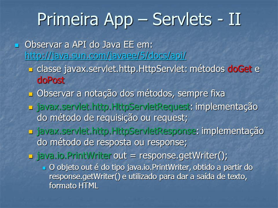Primeira App – Servlets - II Observar a API do Java EE em: http://java.sun.com/javaee/5/docs/api/ Observar a API do Java EE em: http://java.sun.com/javaee/5/docs/api/ http://java.sun.com/javaee/5/docs/api/ classe javax.servlet.http.HttpServlet: métodos doGet e doPost classe javax.servlet.http.HttpServlet: métodos doGet e doPost Observar a notação dos métodos, sempre fixa Observar a notação dos métodos, sempre fixa javax.servlet.http.HttpServletRequest: implementação do método de requisição ou request; javax.servlet.http.HttpServletRequest: implementação do método de requisição ou request; javax.servlet.http.HttpServletResponse: implementação do método de resposta ou response; javax.servlet.http.HttpServletResponse: implementação do método de resposta ou response; java.io.PrintWriter out = response.getWriter(); java.io.PrintWriter out = response.getWriter(); O objeto out é do tipo java.io.PrintWriter, obtido a partir do response.getWriter() e utilizado para dar a saída de texto, formato HTML O objeto out é do tipo java.io.PrintWriter, obtido a partir do response.getWriter() e utilizado para dar a saída de texto, formato HTML