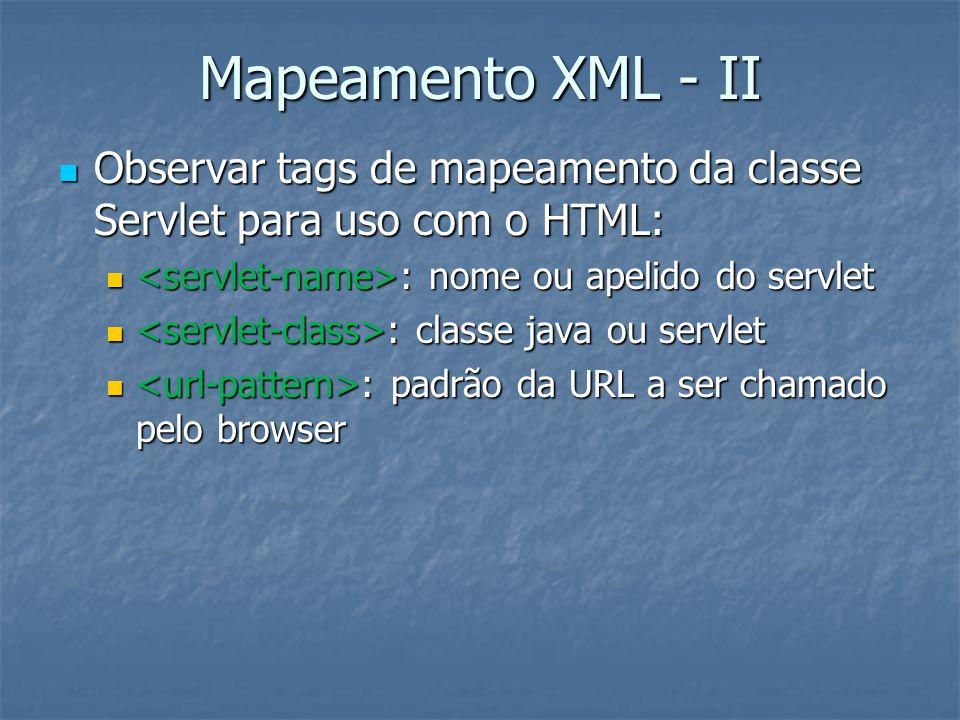 Mapeamento XML - II Observar tags de mapeamento da classe Servlet para uso com o HTML: Observar tags de mapeamento da classe Servlet para uso com o HTML: : nome ou apelido do servlet : nome ou apelido do servlet : classe java ou servlet : classe java ou servlet : padrão da URL a ser chamado pelo browser : padrão da URL a ser chamado pelo browser