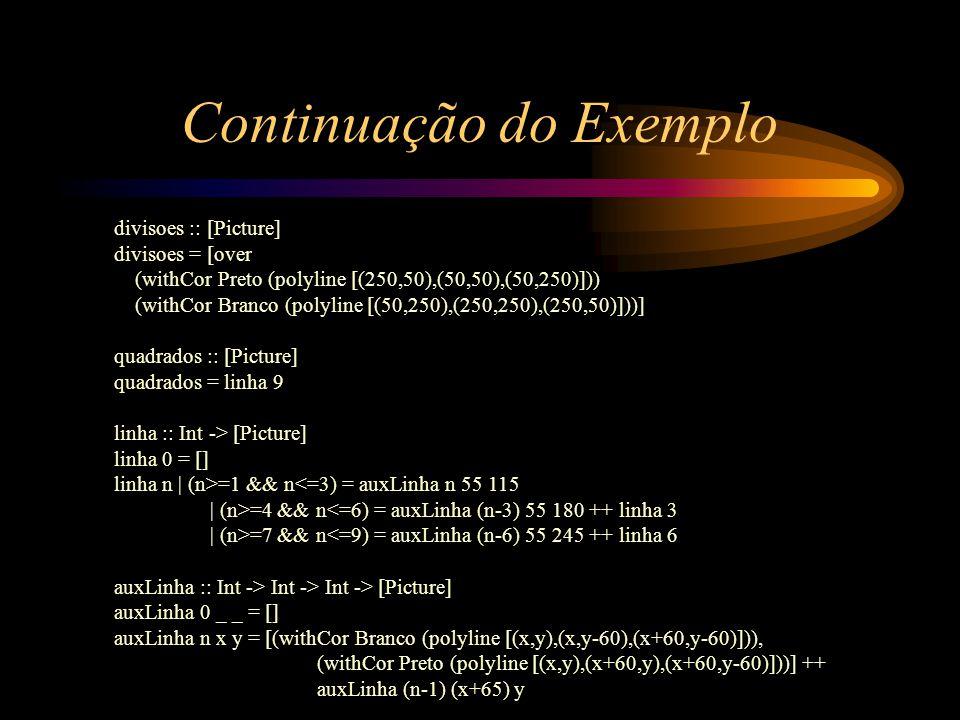 Continuação do Exemplo divisoes :: [Picture] divisoes = [over (withCor Preto (polyline [(250,50),(50,50),(50,250)])) (withCor Branco (polyline [(50,250),(250,250),(250,50)]))] quadrados :: [Picture] quadrados = linha 9 linha :: Int -> [Picture] linha 0 = [] linha n | (n>=1 && n<=3) = auxLinha n 55 115 | (n>=4 && n<=6) = auxLinha (n-3) 55 180 ++ linha 3 | (n>=7 && n<=9) = auxLinha (n-6) 55 245 ++ linha 6 auxLinha :: Int -> Int -> Int -> [Picture] auxLinha 0 _ _ = [] auxLinha n x y = [(withCor Branco (polyline [(x,y),(x,y-60),(x+60,y-60)])), (withCor Preto (polyline [(x,y),(x+60,y),(x+60,y-60)]))] ++ auxLinha (n-1) (x+65) y