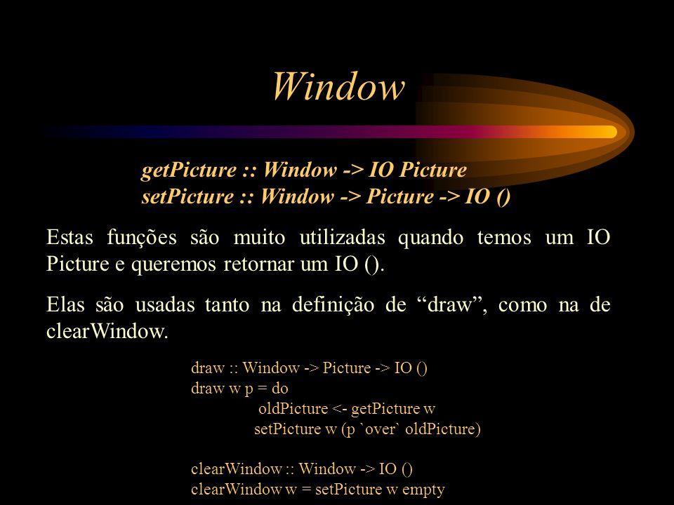 Window getPicture :: Window -> IO Picture setPicture :: Window -> Picture -> IO () Estas funções são muito utilizadas quando temos um IO Picture e queremos retornar um IO ().