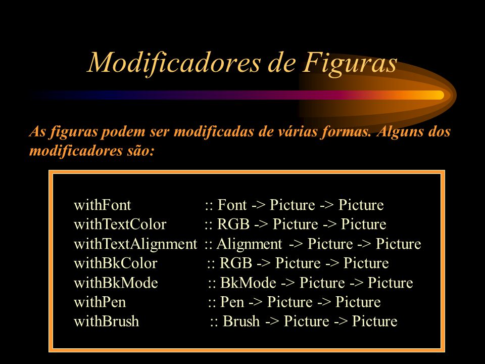 Modificadores de Figuras withFont :: Font -> Picture -> Picture withTextColor :: RGB -> Picture -> Picture withTextAlignment :: Alignment -> Picture -> Picture withBkColor :: RGB -> Picture -> Picture withBkMode :: BkMode -> Picture -> Picture withPen :: Pen -> Picture -> Picture withBrush :: Brush -> Picture -> Picture As figuras podem ser modificadas de várias formas.