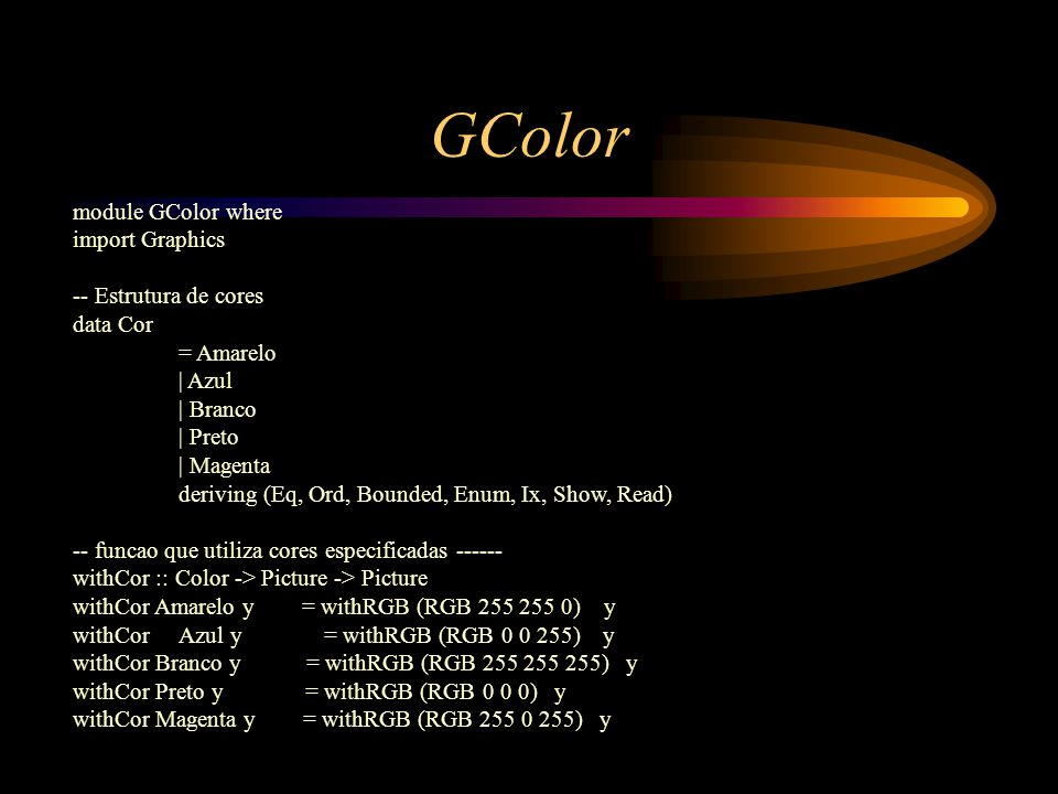 GColor module GColor where import Graphics -- Estrutura de cores data Cor = Amarelo | Azul | Branco | Preto | Magenta deriving (Eq, Ord, Bounded, Enum, Ix, Show, Read) -- funcao que utiliza cores especificadas ------ withCor :: Color -> Picture -> Picture withCor Amarelo y = withRGB (RGB 255 255 0) y withCorAzul y = withRGB (RGB 0 0 255) y withCor Branco y = withRGB (RGB 255 255 255) y withCor Preto y = withRGB (RGB 0 0 0) y withCor Magenta y = withRGB (RGB 255 0 255) y