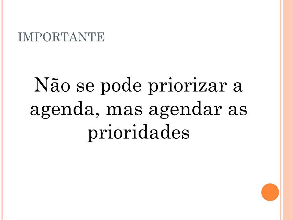 IMPORTANTE Não se pode priorizar a agenda, mas agendar as prioridades
