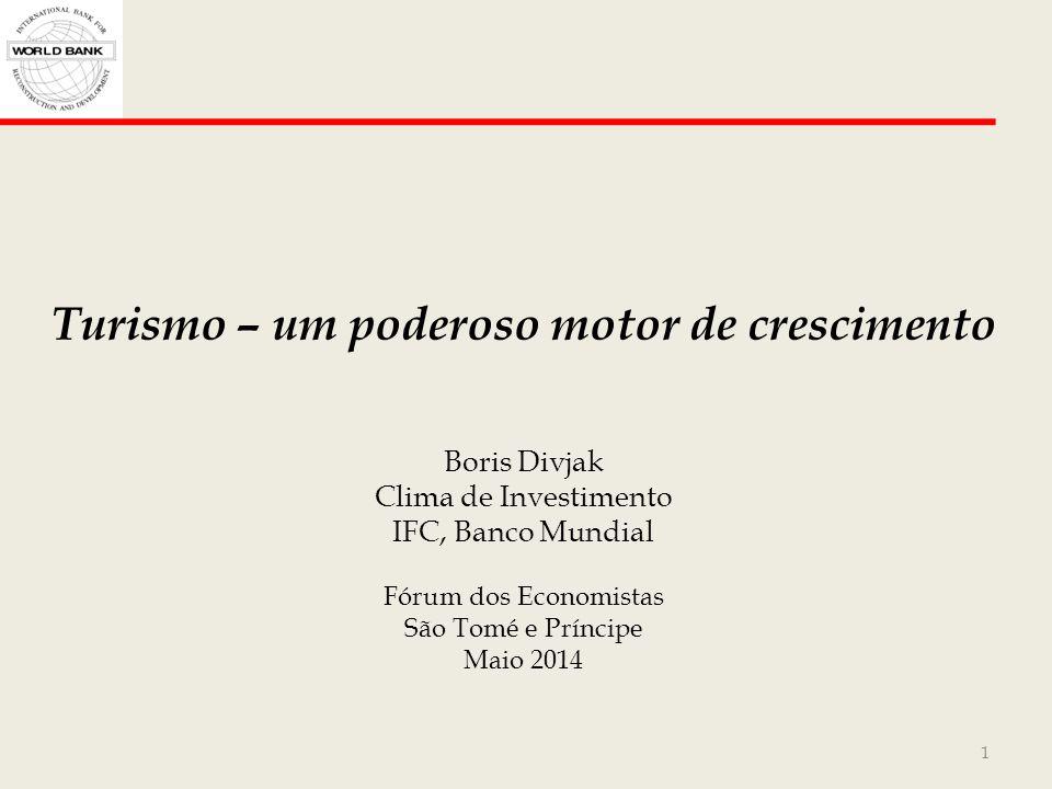1 Turismo – um poderoso motor de crescimento Boris Divjak Clima de Investimento IFC, Banco Mundial Fórum dos Economistas São Tomé e Príncipe Maio 2014