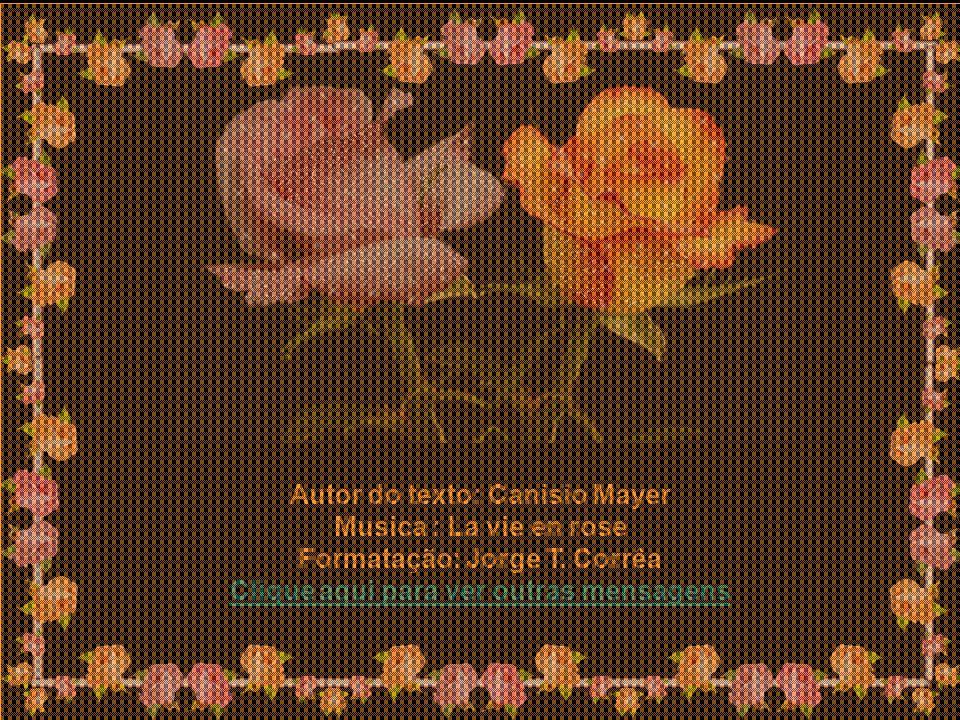 Autor do texto: Canisio Mayer Musica : La vie en rose Formatação: Jorge T.