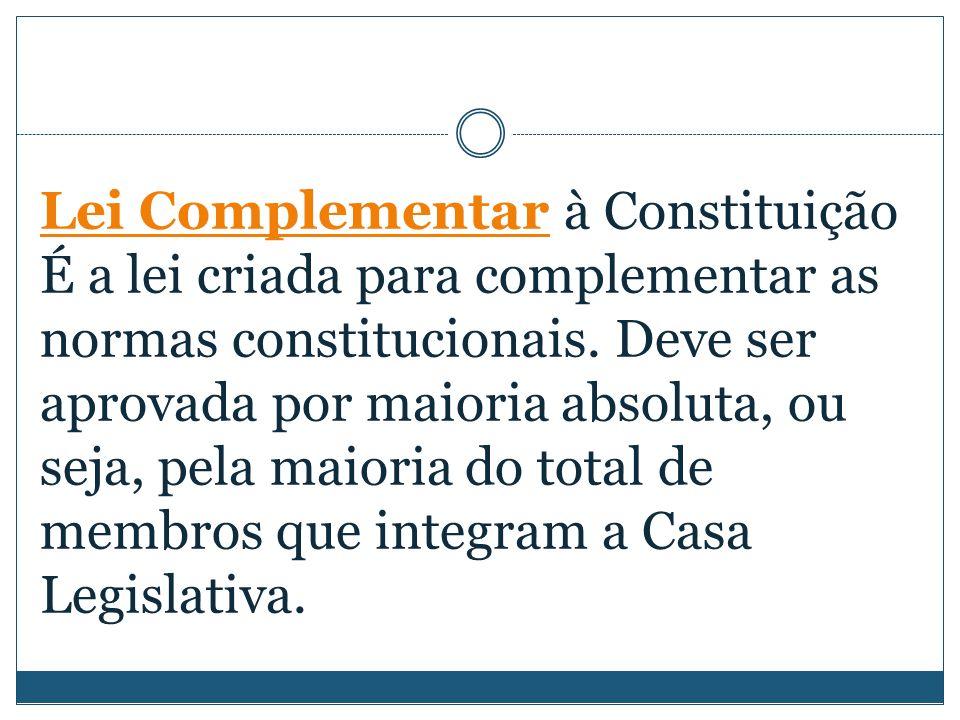 Lei Complementar à Constituição É a lei criada para complementar as normas constitucionais. Deve ser aprovada por maioria absoluta, ou seja, pela maio