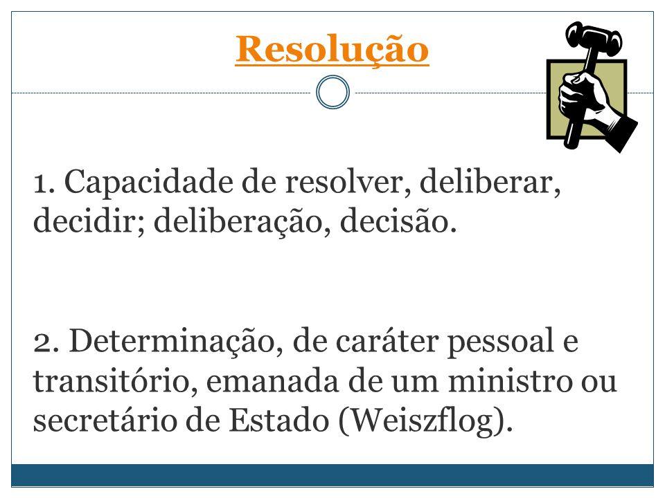 1. Capacidade de resolver, deliberar, decidir; deliberação, decisão. 2. Determinação, de caráter pessoal e transitório, emanada de um ministro ou secr