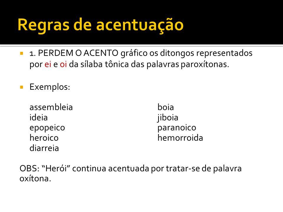  1. PERDEM O ACENTO gráfico os ditongos representados por ei e oi da sílaba tônica das palavras paroxítonas.  Exemplos: assembleiaboia ideiajiboia e