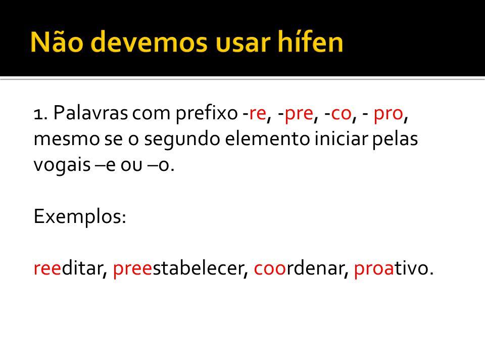 1. Palavras com prefixo -re, -pre, -co, - pro, mesmo se o segundo elemento iniciar pelas vogais –e ou –o. Exemplos: reeditar, preestabelecer, coordena