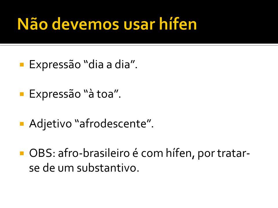 """ Expressão """"dia a dia"""".  Expressão """"à toa"""".  Adjetivo """"afrodescente"""".  OBS: afro-brasileiro é com hífen, por tratar- se de um substantivo."""