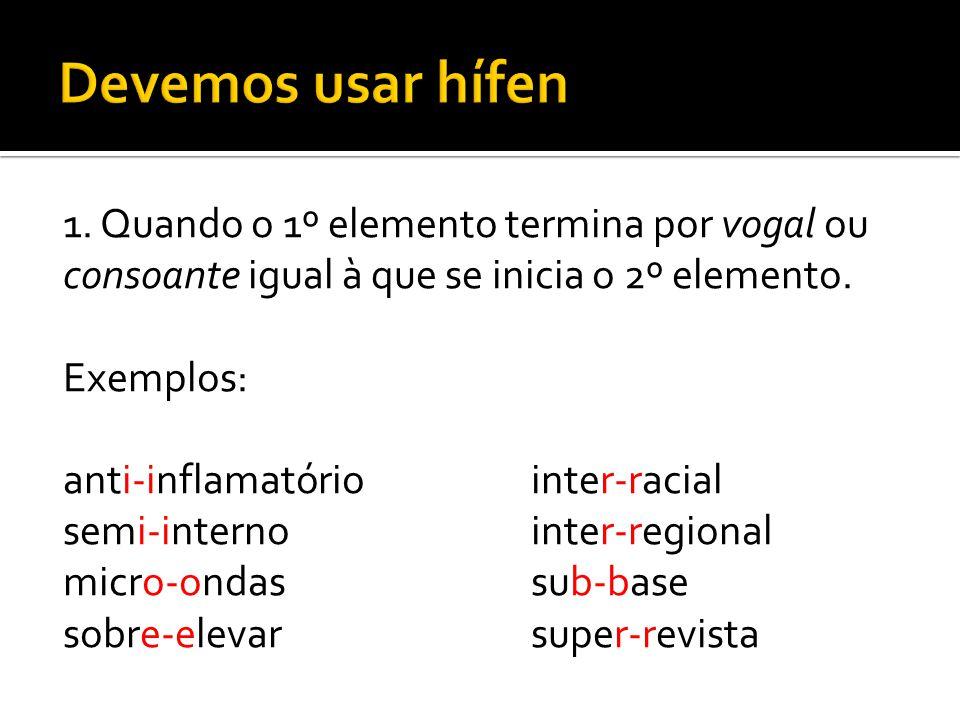1. Quando o 1º elemento termina por vogal ou consoante igual à que se inicia o 2º elemento. Exemplos: anti-inflamatóriointer-racial semi-internointer-
