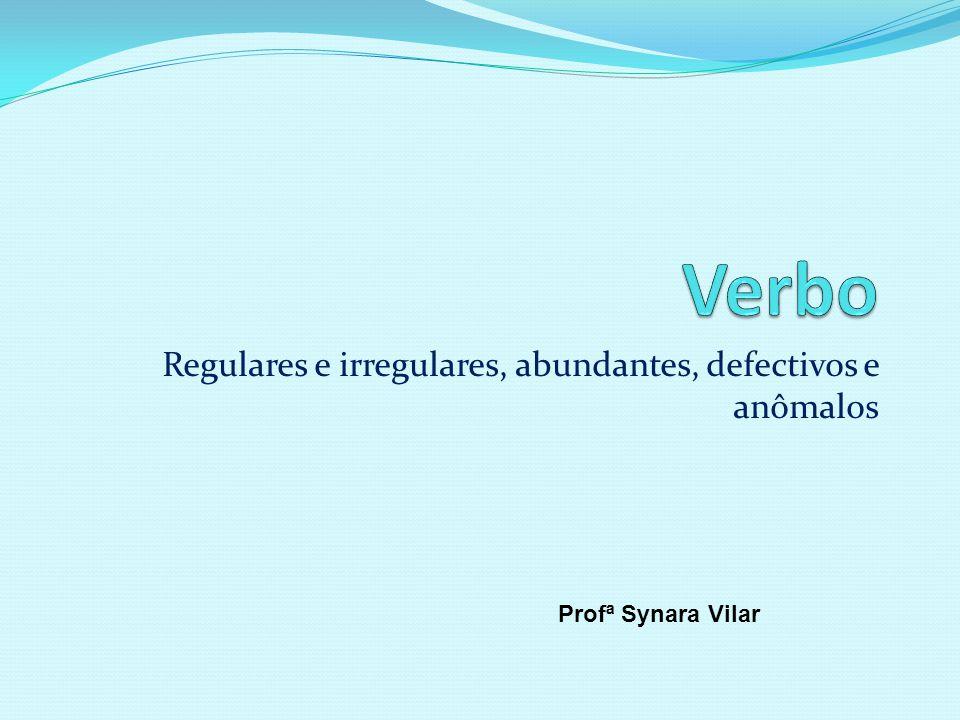 Regulares e irregulares, abundantes, defectivos e anômalos Profª Synara Vilar