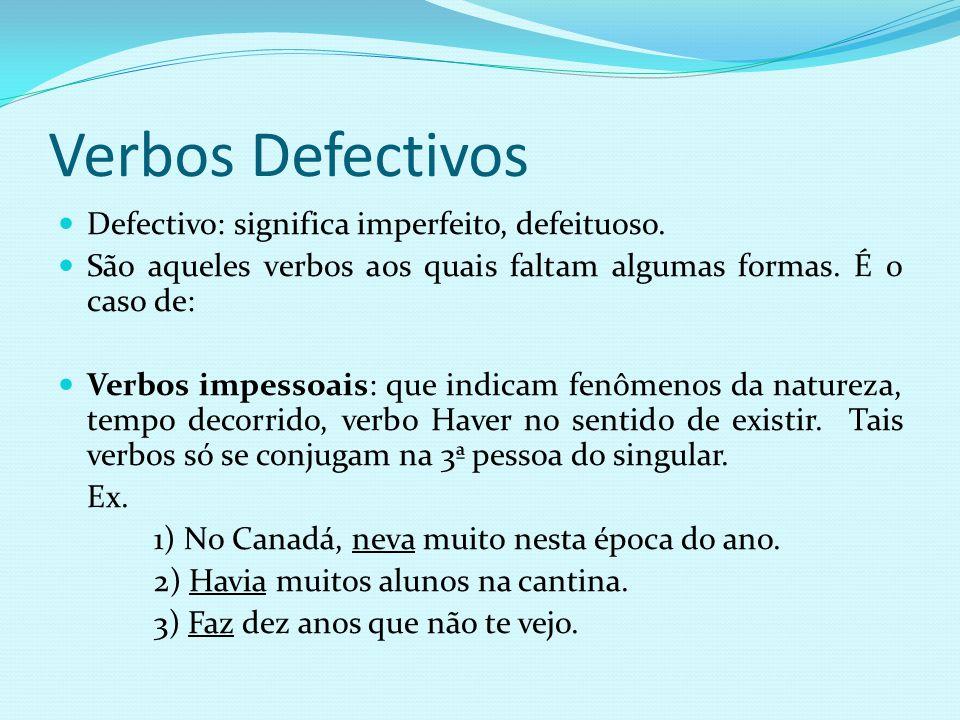 Verbos Defectivos Defectivo: significa imperfeito, defeituoso. São aqueles verbos aos quais faltam algumas formas. É o caso de: Verbos impessoais: que