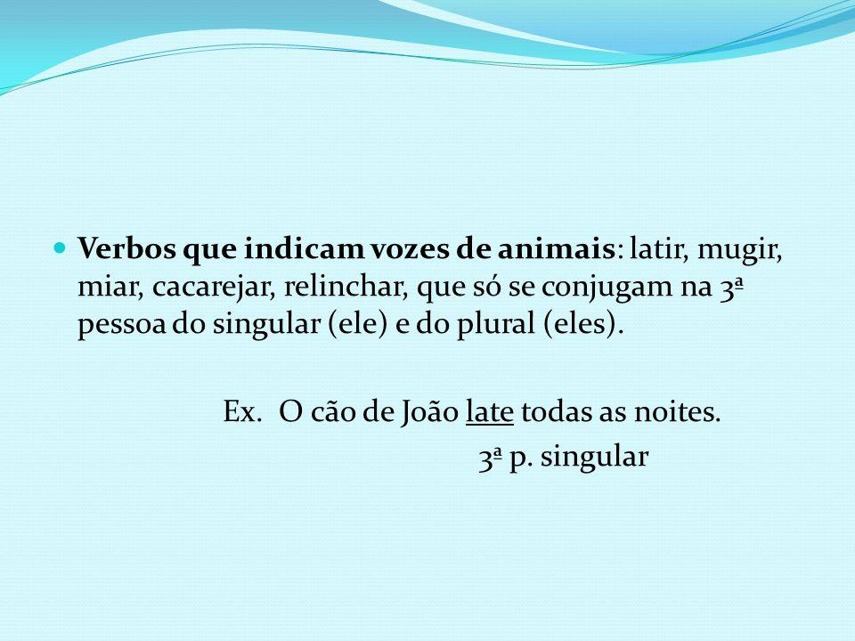 Verbos que indicam vozes de animais: latir, mugir, miar, cacarejar, relinchar, que só se conjugam na 3ª pessoa do singular (ele) e do plural (eles). E