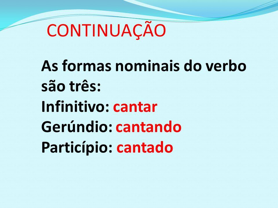 CONTINUAÇÃO As formas nominais do verbo são três: Infinitivo: cantar Gerúndio: cantando Particípio: cantado