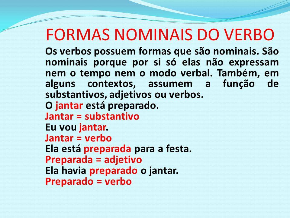 FORMAS NOMINAIS DO VERBO Os verbos possuem formas que são nominais. São nominais porque por si só elas não expressam nem o tempo nem o modo verbal. Ta