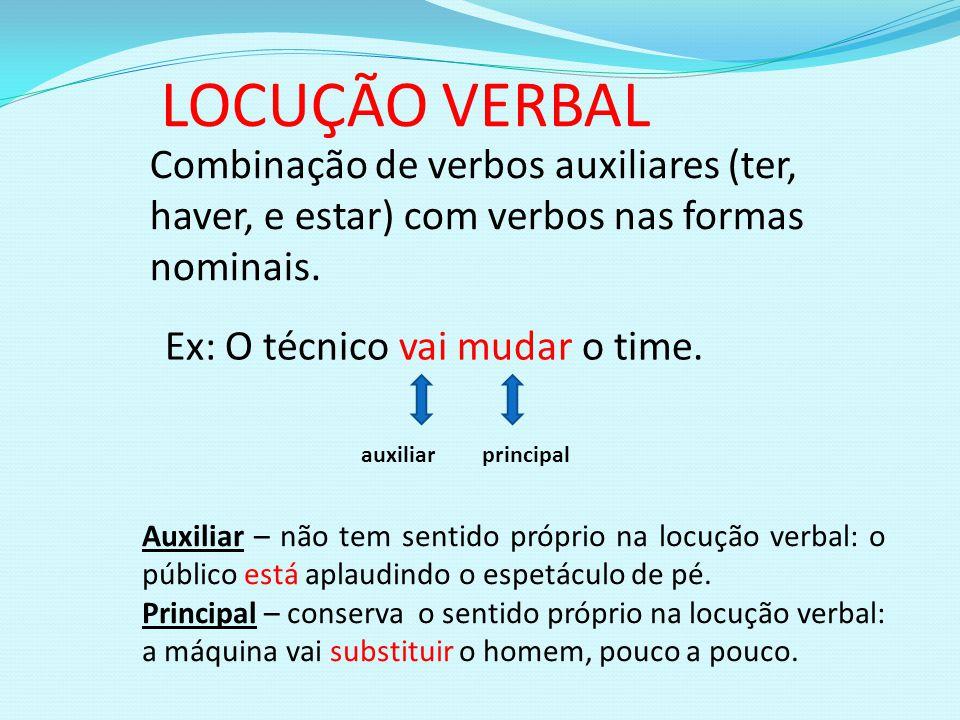 LOCUÇÃO VERBAL Combinação de verbos auxiliares (ter, haver, e estar) com verbos nas formas nominais. Ex: O técnico vai mudar o time. auxiliarprincipal