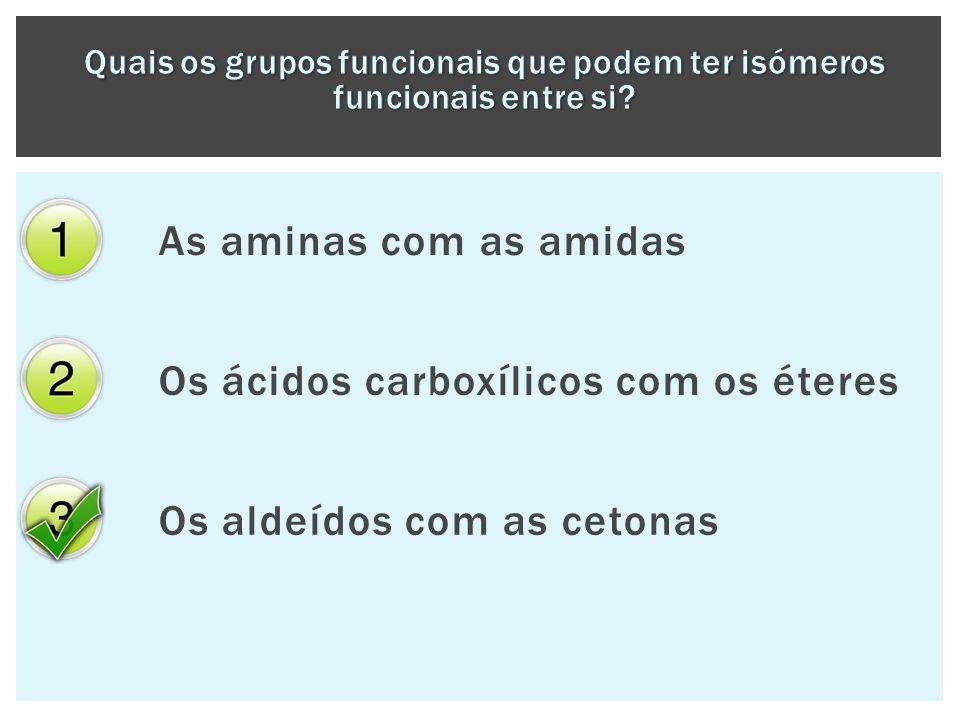 As aminas com as amidas Os ácidos carboxílicos com os éteres Os aldeídos com as cetonas