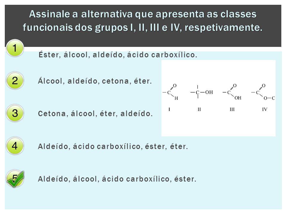 Éster, álcool, aldeído, ácido carboxílico. Álcool, aldeído, cetona, éter. Cetona, álcool, éter, aldeído. Aldeído, ácido carboxílico, éster, éter. Alde