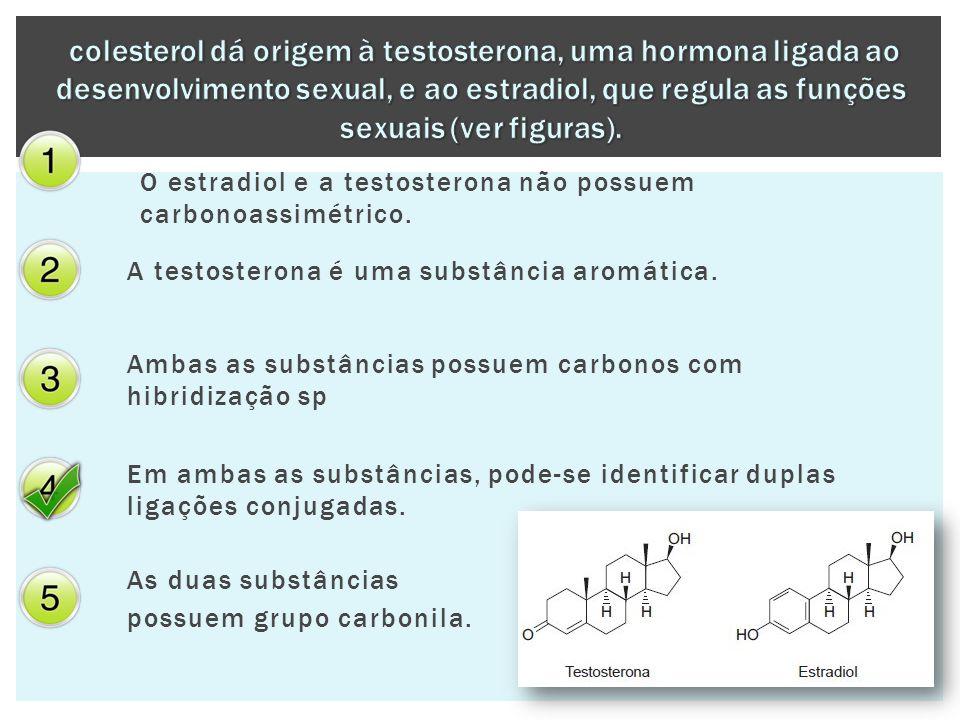 O estradiol e a testosterona não possuem carbonoassimétrico. A testosterona é uma substância aromática. Ambas as substâncias possuem carbonos com hibr