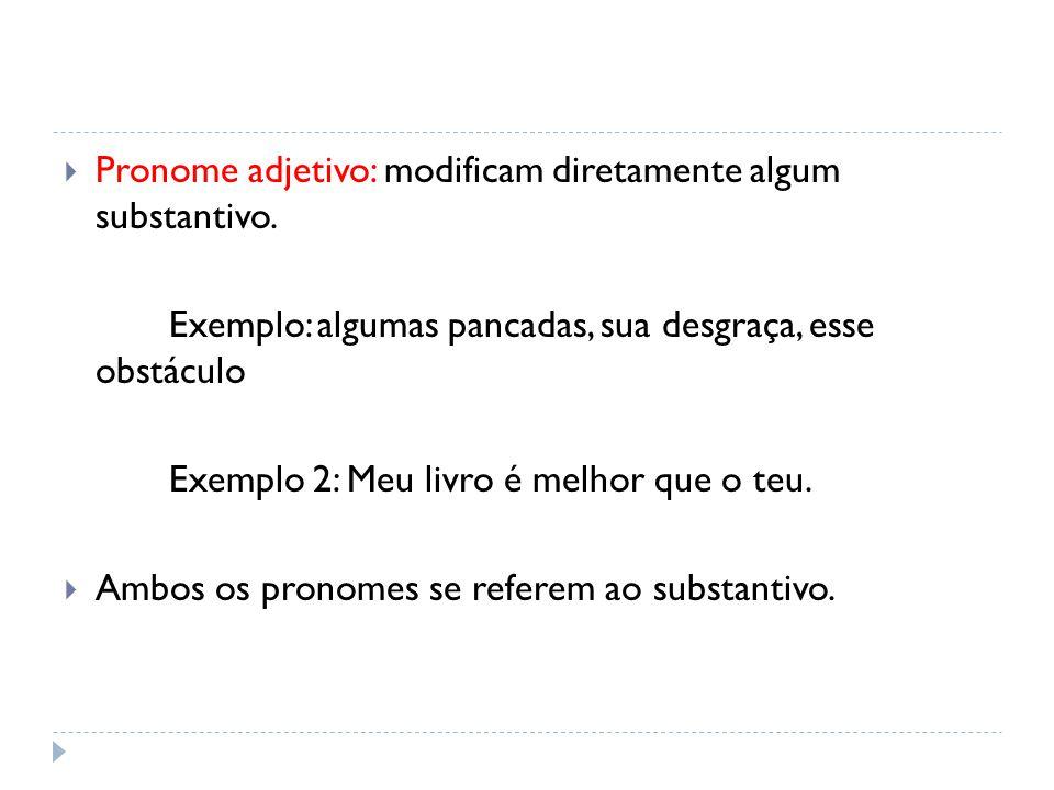  Pronome adjetivo: modificam diretamente algum substantivo. Exemplo: algumas pancadas, sua desgraça, esse obstáculo Exemplo 2: Meu livro é melhor que