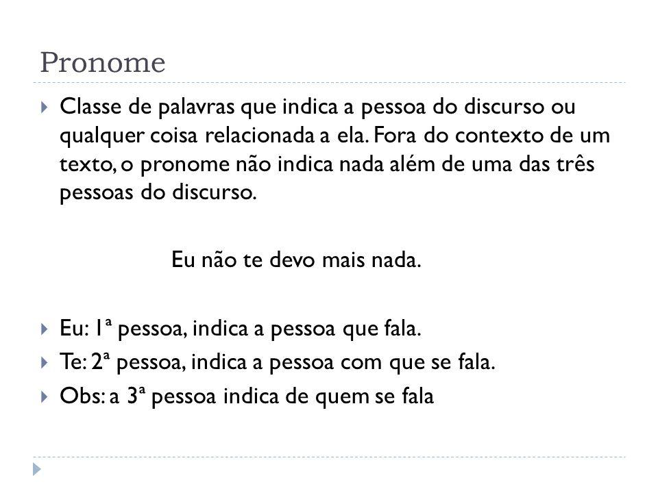 Classificação do pronomes:  Pessoais: RetoOblíquo átonoOblíquo tônico EumeMim TuteTi Ele, Ela, vocêSe, o, a, lheSi, ele, ela NósNosNós VósVosVós Eles, Elas, vocêsSe, os, as, lhesSi, eles, elas Obs: o português, hoje em dia, substitui o tu por você.