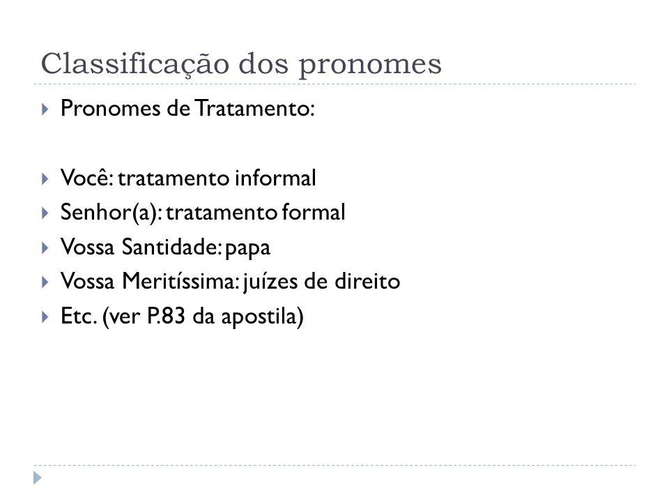 Classificação dos pronomes  Pronomes de Tratamento:  Você: tratamento informal  Senhor(a): tratamento formal  Vossa Santidade: papa  Vossa Merití