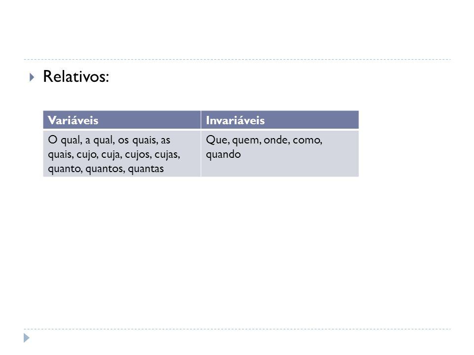  Relativos: VariáveisInvariáveis O qual, a qual, os quais, as quais, cujo, cuja, cujos, cujas, quanto, quantos, quantas Que, quem, onde, como, quando