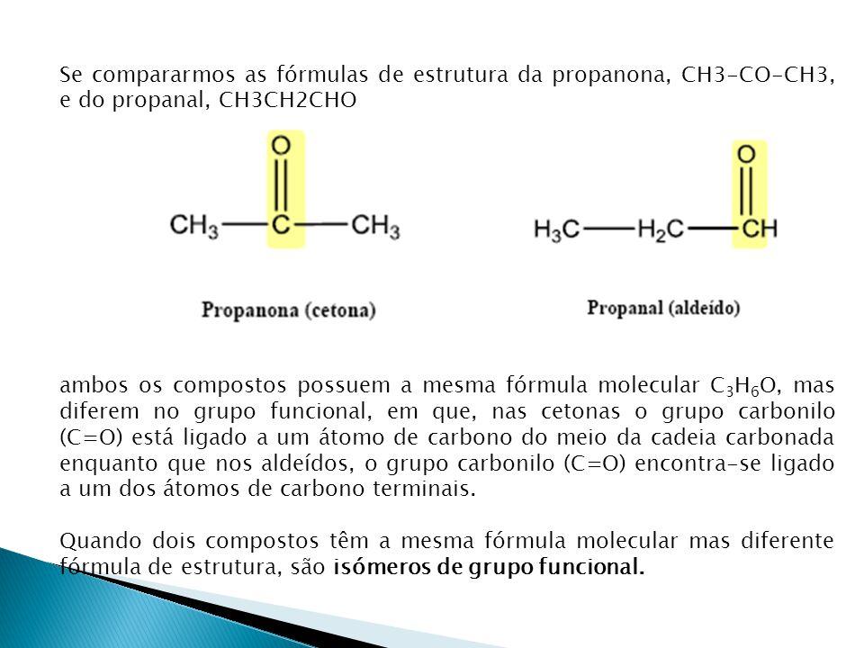 Se compararmos as fórmulas de estrutura da propanona, CH3-CO-CH3, e do propanal, CH3CH2CHO ambos os compostos possuem a mesma fórmula molecular C 3 H