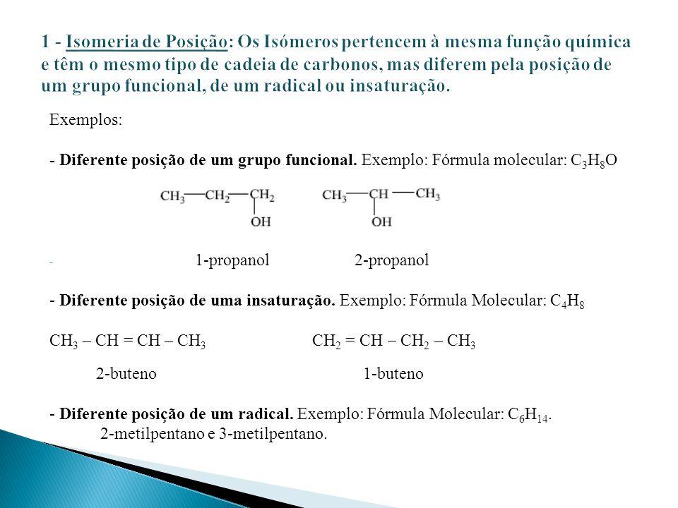 Exemplos: - Diferente posição de um grupo funcional. Exemplo: Fórmula molecular: C 3 H 8 O - 1-propanol 2-propanol - Diferente posição de uma insatura
