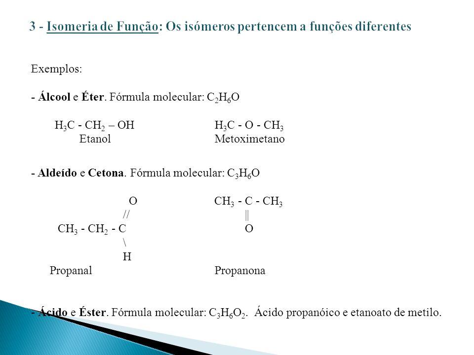 Exemplos: - Álcool e Éter. Fórmula molecular: C 2 H 6 O H 3 C - CH 2 – OHH 3 C - O - CH 3 Etanol Metoximetano - Aldeído e Cetona. Fórmula molecular: C