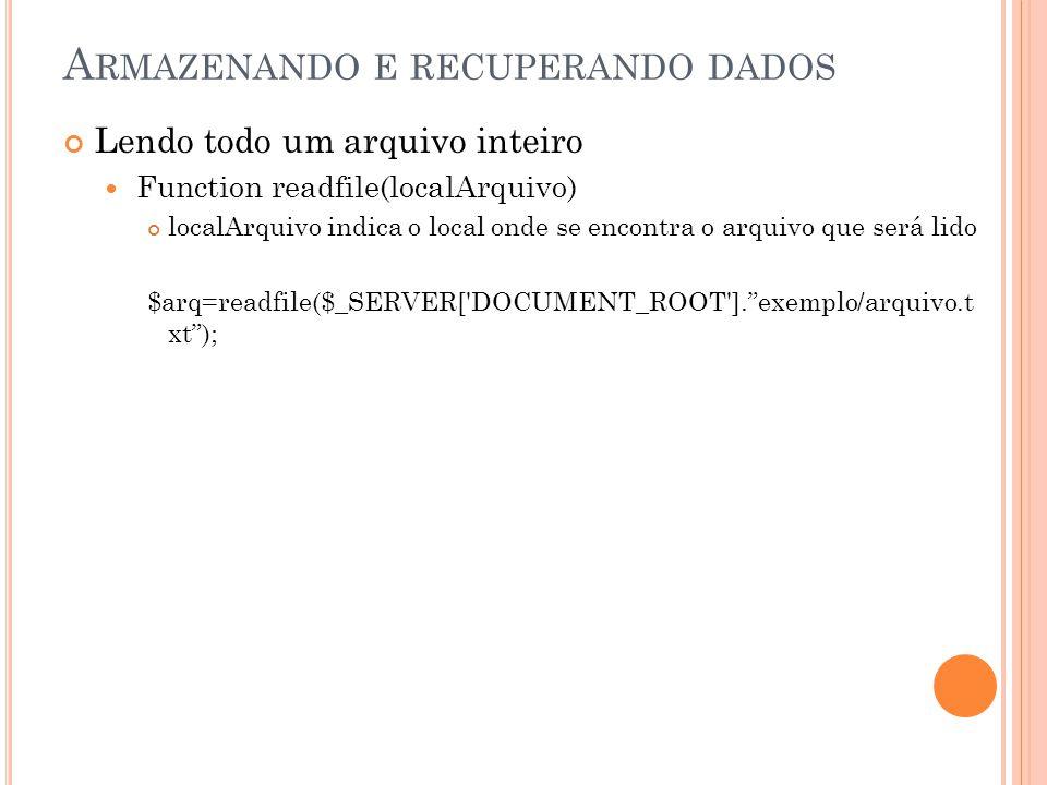 A RMAZENANDO E RECUPERANDO DADOS Lendo todo um arquivo inteiro Function readfile(localArquivo) localArquivo indica o local onde se encontra o arquivo que será lido $arq=readfile($_SERVER[ DOCUMENT_ROOT ]. exemplo/arquivo.t xt );