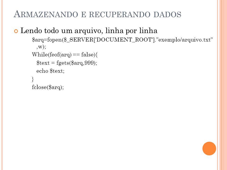 A RMAZENANDO E RECUPERANDO DADOS Lendo todo um arquivo, linha por linha $arq=fopen($_SERVER[ DOCUMENT_ROOT ]. exemplo/arquivo.txt ,w); While(feof(arq) == false){ $text = fgets($arq,999); echo $text; } fclose($arq);