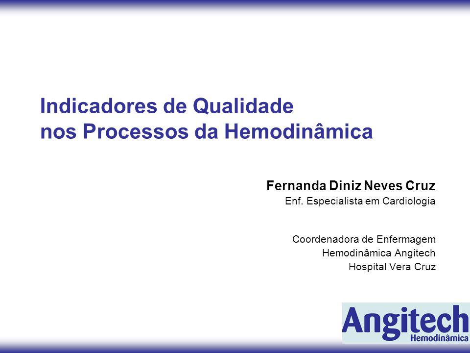 Indicadores de Qualidade nos Processos da Hemodinâmica Fernanda Diniz Neves Cruz Enf. Especialista em Cardiologia Coordenadora de Enfermagem Hemodinâm
