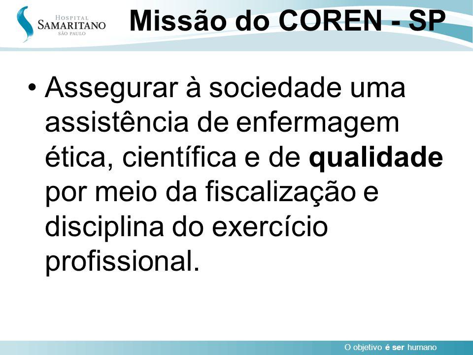 O objetivo é ser humano Missão do COREN - SP Assegurar à sociedade uma assistência de enfermagem ética, científica e de qualidade por meio da fiscaliz