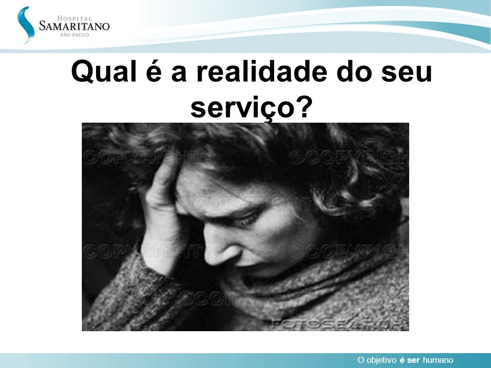 O objetivo é ser humano Qual é a realidade do seu serviço?