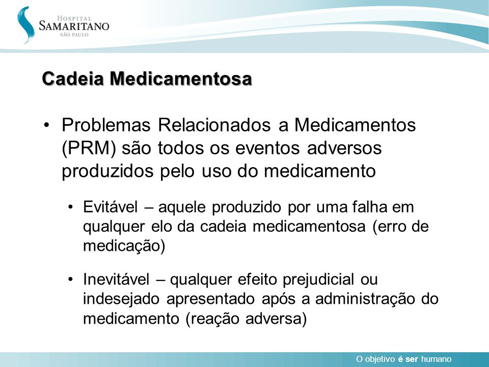 O objetivo é ser humano Cadeia Medicamentosa Problemas Relacionados a Medicamentos (PRM) são todos os eventos adversos produzidos pelo uso do medicame