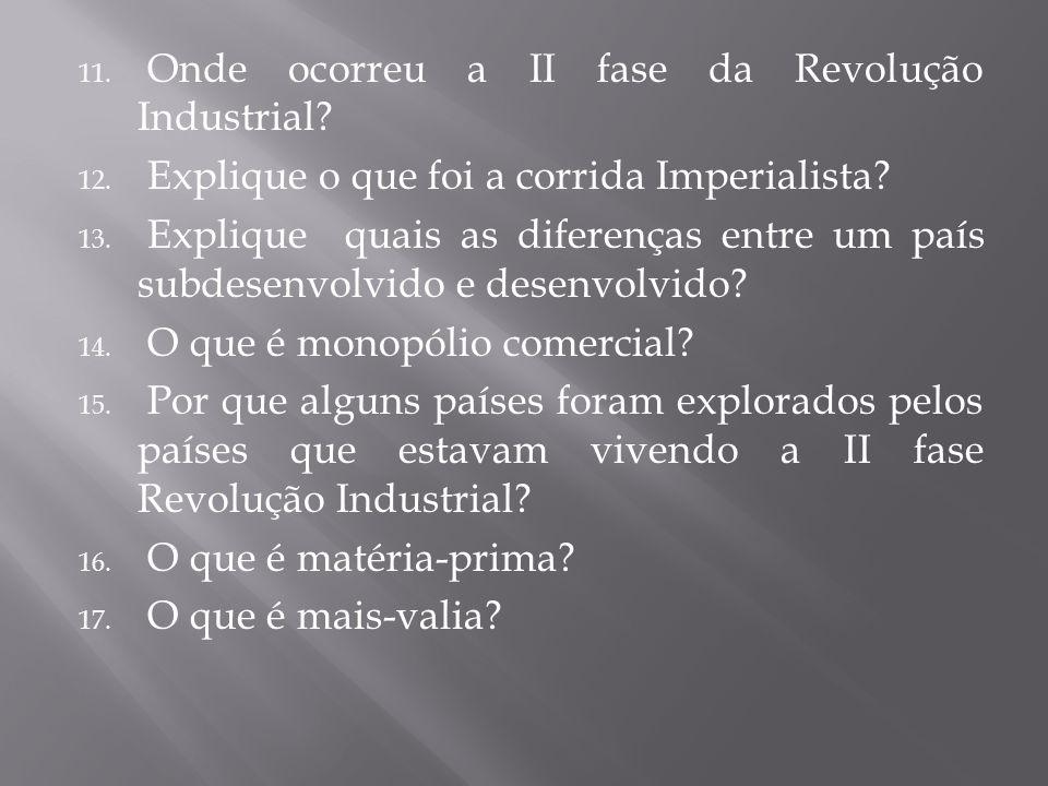 11. Onde ocorreu a II fase da Revolução Industrial? 12. Explique o que foi a corrida Imperialista? 13. Explique quais as diferenças entre um país subd