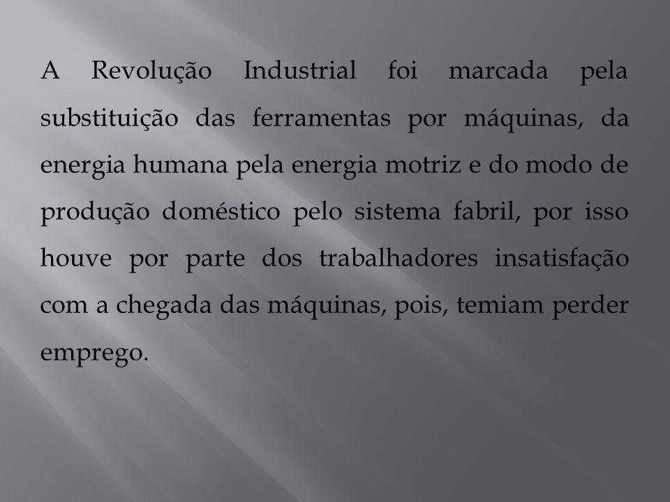 A Revolução Industrial foi marcada pela substituição das ferramentas por máquinas, da energia humana pela energia motriz e do modo de produção domésti
