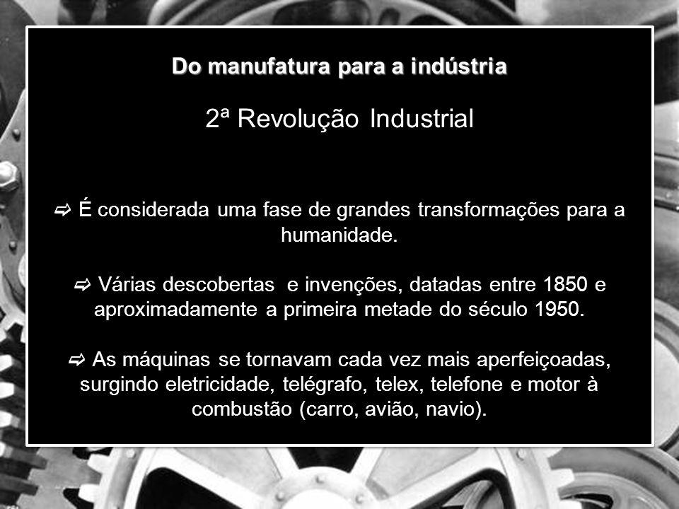 Do manufatura para a indústria Do manufatura para a indústria 2ª Revolução Industrial  É considerada uma fase de grandes transformações para a humanidade.