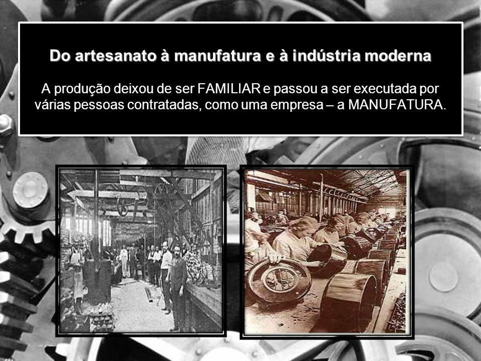 Do artesanato à manufatura e à indústria moderna Do artesanato à manufatura e à indústria moderna A produção deixou de ser FAMILIAR e passou a ser executada por várias pessoas contratadas, como uma empresa – a MANUFATURA.