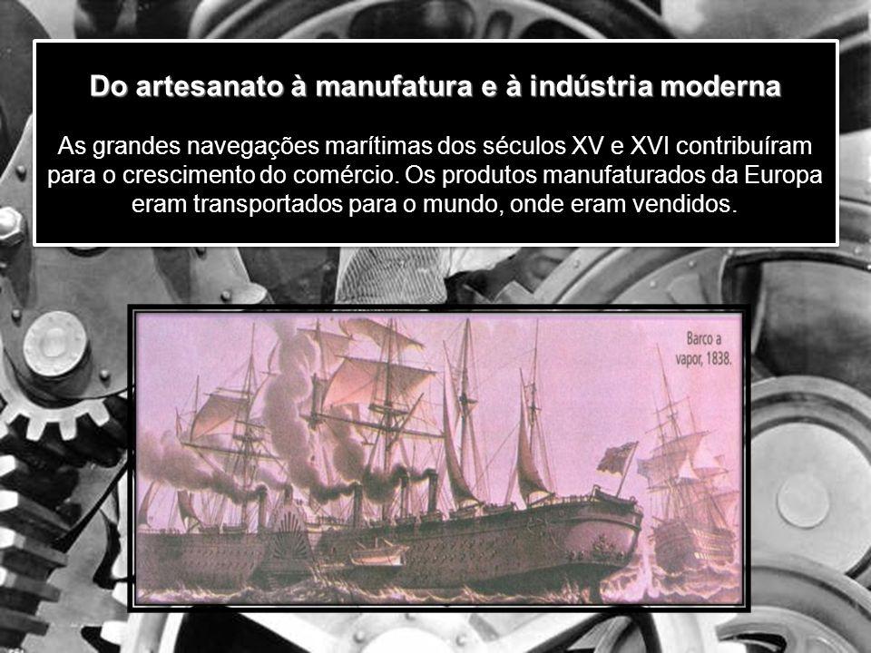 Do artesanato à manufatura e à indústria moderna Do artesanato à manufatura e à indústria moderna As grandes navegações marítimas dos séculos XV e XVI contribuíram para o crescimento do comércio.